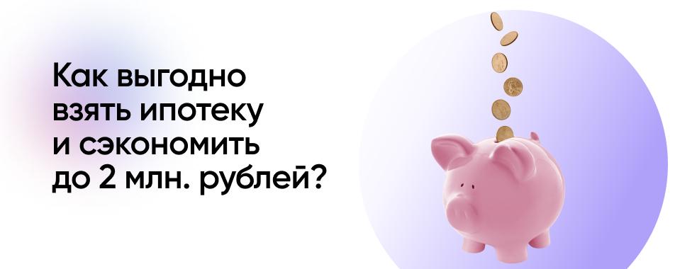 Как сэкономить до 2 млн рублей на ипотеке